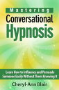 Mastering Conversational Hypnosis: Learn How to In