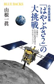 小惑星探査機「はやぶさ2」の大挑戦 太陽系と生命の起源を探る壮大なミッション