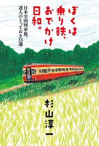 ぼくは乗り鉄、おでかけ日和。日本全国列車旅、達人のとっておき33選