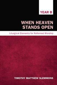 WhenHeavenStandsOpen:LiturgicalElementsforReformedWorship,YearB[TimothyMatthewSlemmons]