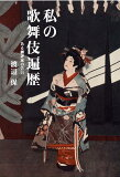 【】私の歌舞伎遍歴 [ 渡辺保(演劇評論家) ]