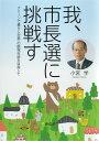 我、市長選に挑戦す クリーンで暮らしが第一の飯塚市政を目指して [ 小宮 学 ]