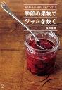 季節の果物でジャムを炊く 毎日おいしい63のレシピとアイディア (料理の本棚) [ 福田里香 ]