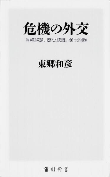 危機の外交 首相談話、歴史認識、領土問題 (角川新書) [ 東郷和彦 ]