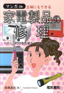 マンガde主婦にもできる家電製品の修理 わたし、町の電気屋さん開業しちゃいます! [ 高橋達央 ]