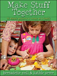 MakeStuffTogether:24SimpleProjectstoCreateasaFamily