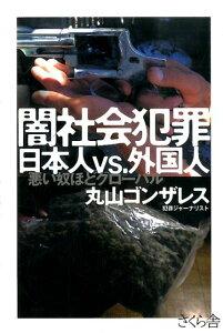 闇社会犯罪日本人vs.外国人 悪い奴ほどグローバル [ 丸山ゴンザレス ]