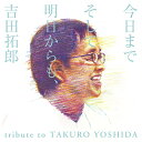 今日までそして明日からも、吉田拓郎 tribute to TAKURO YOSHIDA [ (V.A