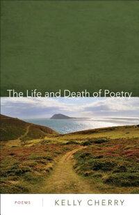 TheLifeandDeathofPoetry:Poems[KellyCherry]