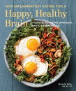 Anti-Inflammatory Eating for a Happy, Healthy Brain: 75 Recipes for Alleviating Depression, Anxiety,