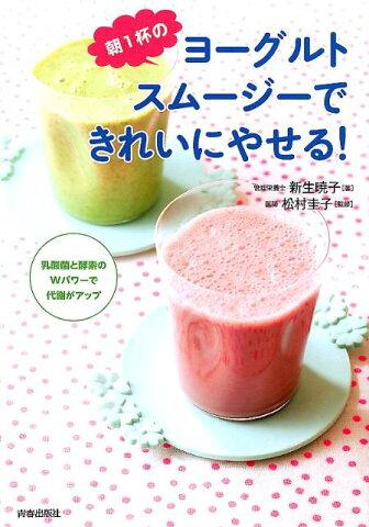 朝1杯のヨーグルトスムージーできれいにやせる! 乳酸菌と酵素のWパワーで代謝がアップ [ 新生暁子 ]