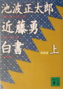 【送料無料】近藤勇白書(上)新装版 [ 池波正太郎 ]