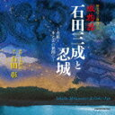 歴史ロマン朗読CD「城物語 石田三成と忍城」?青藍? 水と雲の狭間に… [ 石田彰 ]