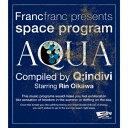Francfranc presents space program [AQUA] Compiled by Q;indivi Starring Rin Oikawa [ Q;indivi Starring Rin Oikawa ]