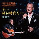 中日劇場開場50周年記念CD 今…昭和時代を… [ 吉幾三 ]