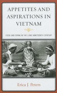 AppetitesandAspirationsinVietnam:FoodandDrinkintheLongNineteenthCentury