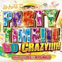 みんなでPARTY TIME!!!GO CRAZY!!!!! Mixed by DJ AYUMU [ DJ AYUMU ]