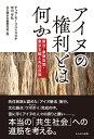 アイヌの権利とは何か 新法 象徴空間 東京五輪と先住民族 テッサ モーリス=スズキ