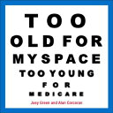 Too Old for Myspace, Too Young for Medicare TOO OL