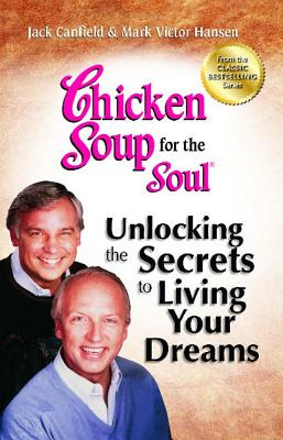 Chicken Soup for the Soul: Unlocking the Secrets to Living Your Dreams: Inspirational Stories, Power
