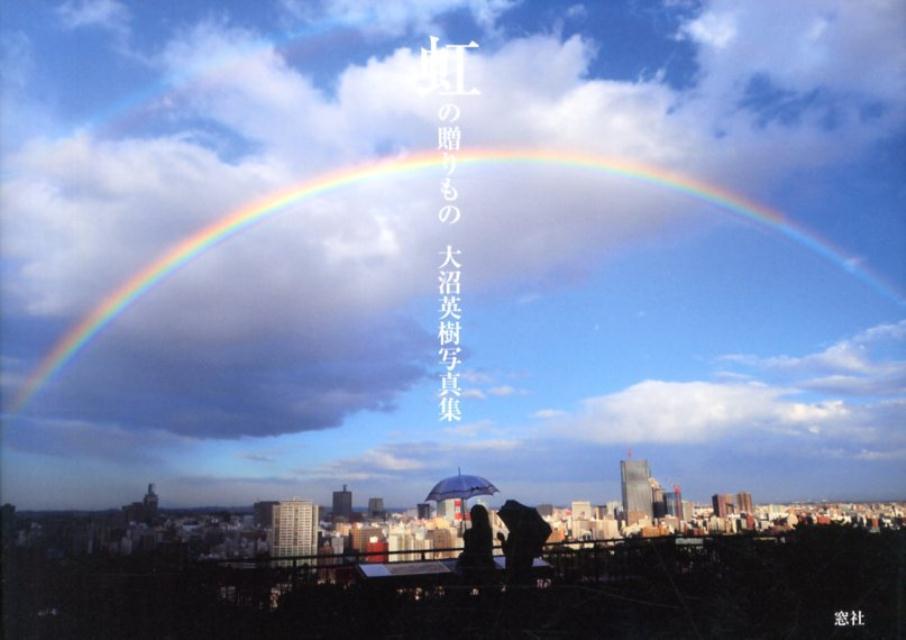 虹の贈りもの 大沼英樹写真集 [ 大沼英樹 ]