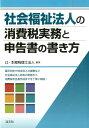 社会福祉法人の消費税実務と申告書の書き方 [ 辻・本郷税理士法人 ]