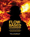 Flow-Based Leadership: What the Best Firefighters Can Teach You about Leadership and Making Hard Dec