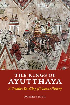 The Kings of Ayutthaya: A Creative Retelling of Siamese History KINGS OF AYUTTHAYA [ Robert Smith ]