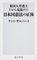 米国人弁護士だから見抜けた日本国憲法の正体 (角川新書) [ <strong>ケント・ギルバート</strong> ]