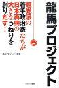 龍馬プロジェクト 超党派の若手政治家たちが日本再興の大きなうねりを創 [ 龍馬プロジェクト ]