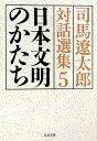 日本文明のかたち 司馬遼太郎対話選集5 (文春文庫) [ 司馬 遼太郎 ]
