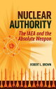 Nuclear Authority: The IAEA and the Absolute Weapo