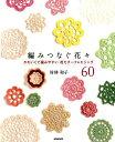 編みつなぐ花々 かわいくて編みやすい花モチーフ&エジング60 [ 村林和子 ]