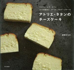 アトリエ・タタンのチーズケーキ ベイクド、レア、スフレ3つの基本と、ヨーロッパのチ [ 渡部まなみ ]
