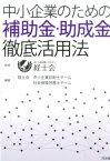 中小企業のための補助金・助成金徹底活用法 [ 経士会 ]