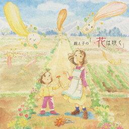 親と子の「花は咲く」(CD+DVD) [ 鈴木梨央と福島県双葉郡大熊町立大野小学校合唱部の皆さん ]