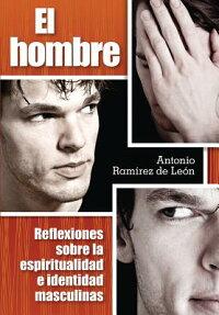 ElHombre:ReflexionesSobreLaEspiritualidadEIdentidadMasculinas[AntonioRamirezDeLeon]