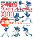 少年野球ワンポイントレッスン300 超基本・上達のコツ・練習法 (Gakken sports books) [ 長沼孝 ]