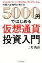 5000円ではじめる仮想通貨投資入門 ビットコイン、イーサリアム、リップル、ネムの買い方 [ 上野善治 ]