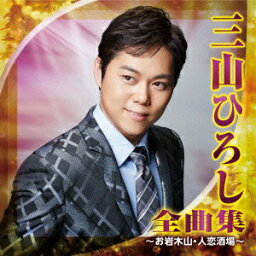 <strong>三山ひろし</strong> 全曲集 〜お岩木山・人恋酒場〜 [ <strong>三山ひろし</strong> ]