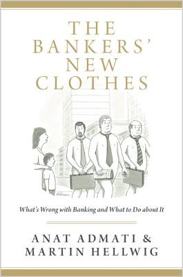 The Bankers'' New Clothes: What''s Wrong with Banking and What to Do about It