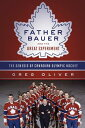 Father Bauer and the Great Experiment: The Genesis of Canadian Olympic...