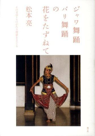 ジャワ舞踊バリ舞踊の花をたずねて その文学・ものがたり背景をさぐる [ 松本亮 ]