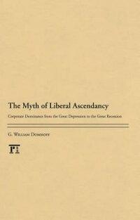 TheMythofLiberalAscendancy:CorporateDominancefromtheGreatDepressiontotheGreatRecession[G.WilliamsDomhoff]