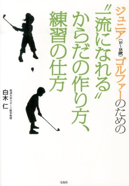 """ジュニア(10〜18歳)ゴルファーのための""""一流になれる""""からだの作り方、練習の [ 白木仁 ]"""