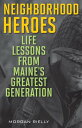 Neighborhood Heroes: Life Lessons from Maine's Greatest Generation NEIGHBORHOOD HEROES [ Morgan Rielly ]