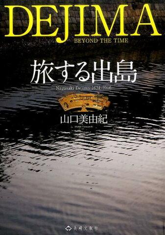旅する出島 Nagasaki Dejima 1634-2016 [ 山口美由紀 ]