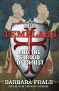 The Templars and the Shroud of Christ: A Priceless Relic in the Dawn of the Christian Era and the Me TEMPLARS & THE SHROUD OF CHRIS [ Barbara Frale ]