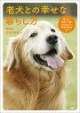 老犬との幸せな暮らし方 認知症・病気・介護・日常生活から最新治療法まで [ 石井万寿美 ]