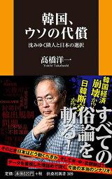 韓国、ウソの代償 沈みゆく隣人と日本の選択 [ 高橋 洋一 ]